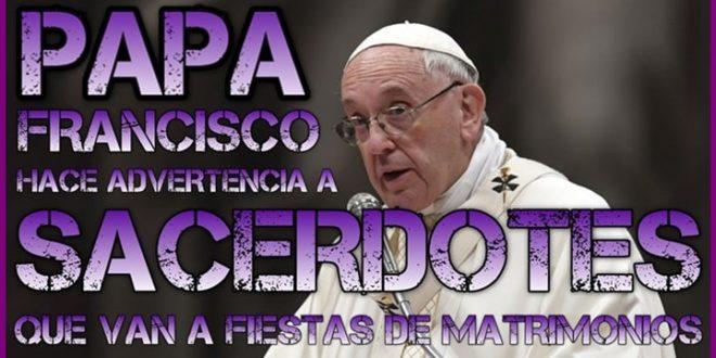 EL PAPA hace Advertencia a Sacerdotes que van a las Fiestas de Matrimonios